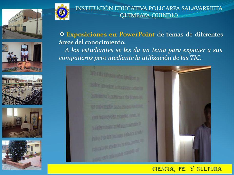 INSTITUCIÓN EDUCATIVA POLICARPA SALAVARRIETA QUIMBAYA QUINDIO CIENCIA, FE Y CULTURA Exposiciones en PowerPoint de temas de diferentes áreas del conoci