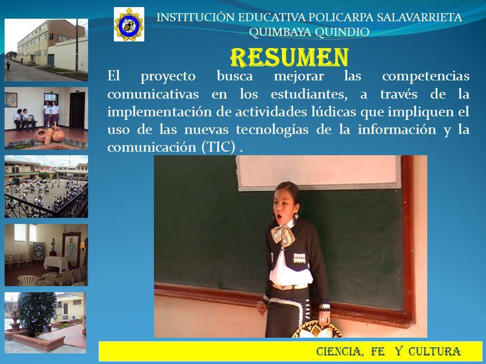INSTITUCIÓN EDUCATIVA POLICARPA SALAVARRIETA QUIMBAYA QUINDIO CIENCIA, FE Y CULTURA RESUMEN El proyecto busca mejorar las competencias comunicativas e
