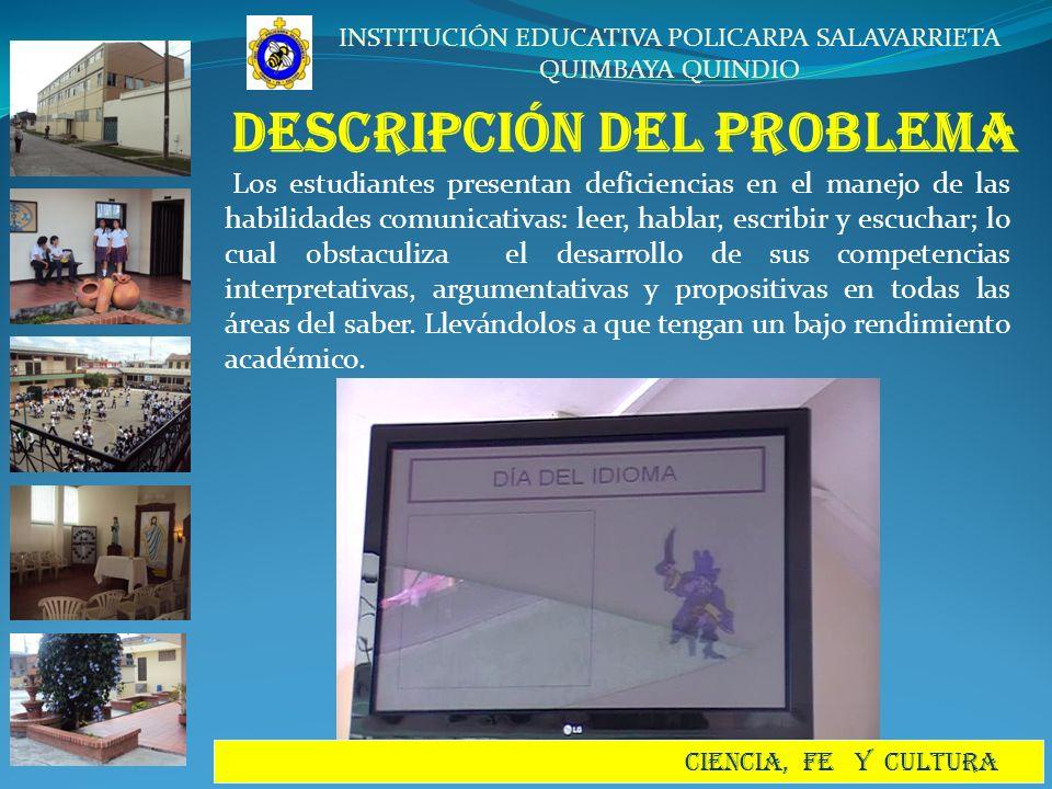 INSTITUCIÓN EDUCATIVA POLICARPA SALAVARRIETA QUIMBAYA QUINDIO CIENCIA, FE Y CULTURA JUSTIFICACIÓN El proyecto JUGANDO CON LA LECTURA Y LA ESCRITURA, MEJORAREMOS NUESTRA VISION DEL MUNDO; surge como una propuesta de un grupo de docentes interesados en mejorar el nivel de desempeño de los estudiantes a en las diferentes habilidades comunicativas, ya que se ha podido evidenciar un bajo rendimiento académico por las falencias en este campo.