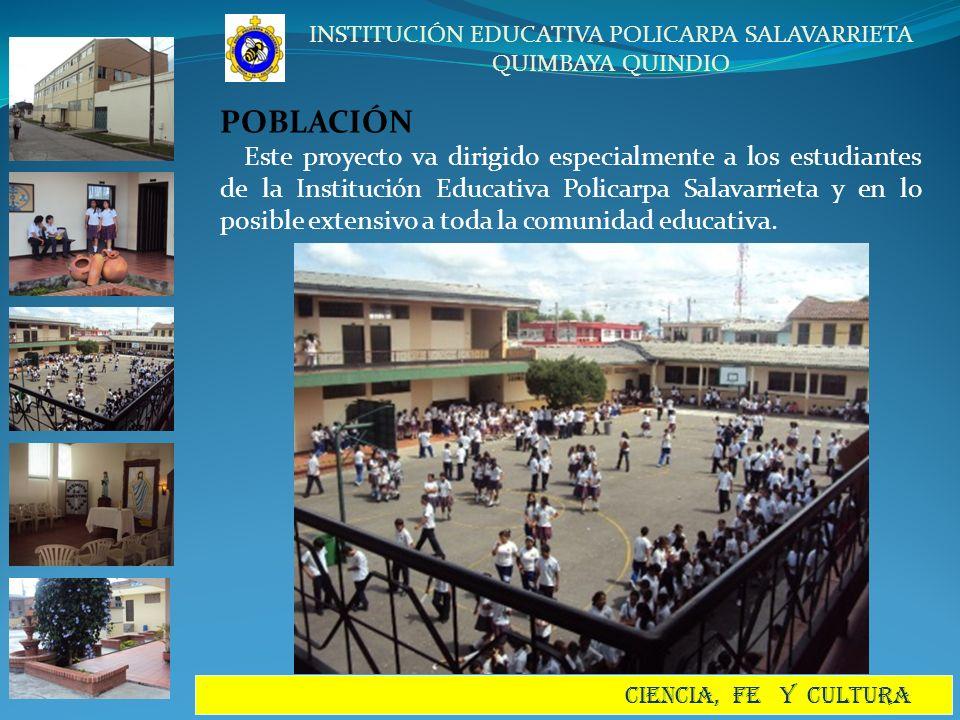 INSTITUCIÓN EDUCATIVA POLICARPA SALAVARRIETA QUIMBAYA QUINDIO CIENCIA, FE Y CULTURA POBLACIÓN Este proyecto va dirigido especialmente a los estudiante