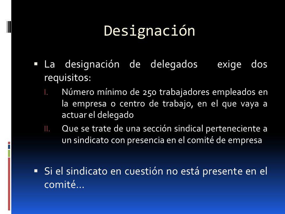 Designación La designación de delegados exige dos requisitos: I. Número mínimo de 250 trabajadores empleados en la empresa o centro de trabajo, en el