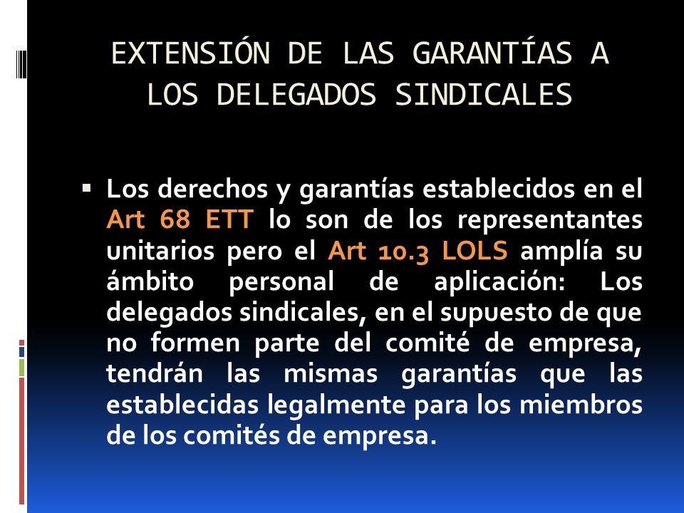 EXTENSIÓN DE LAS GARANTÍAS A LOS DELEGADOS SINDICALES Los derechos y garantías establecidos en el Art 68 ETT lo son de los representantes unitarios pe