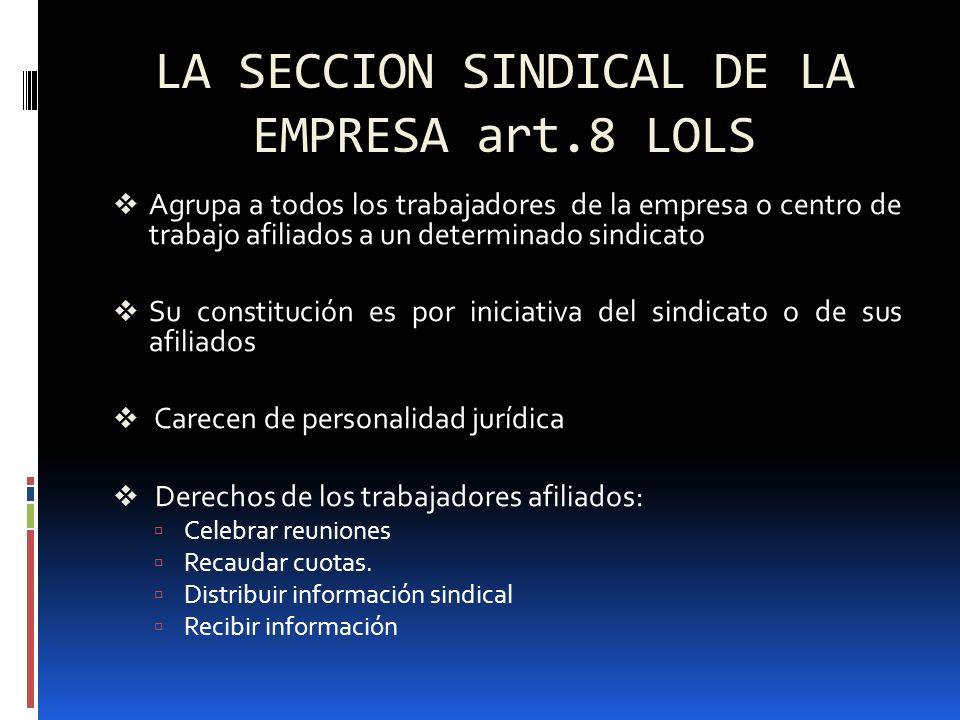 LA SECCION SINDICAL DE LA EMPRESA art.8 LOLS (II) Funciones: - Representación frente al empresario - Coordinación con la asociación sindical de la que es parte - Mantenimiento de la relación con los afiliados en el lugar de trabajo - Actividad de aproximación con los trabajadores no afiliados