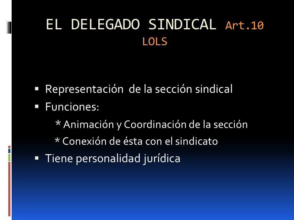 EL DELEGADO SINDICAL Art.10 LOLS Representación de la sección sindical Funciones: * Animación y Coordinación de la sección * Conexión de ésta con el s