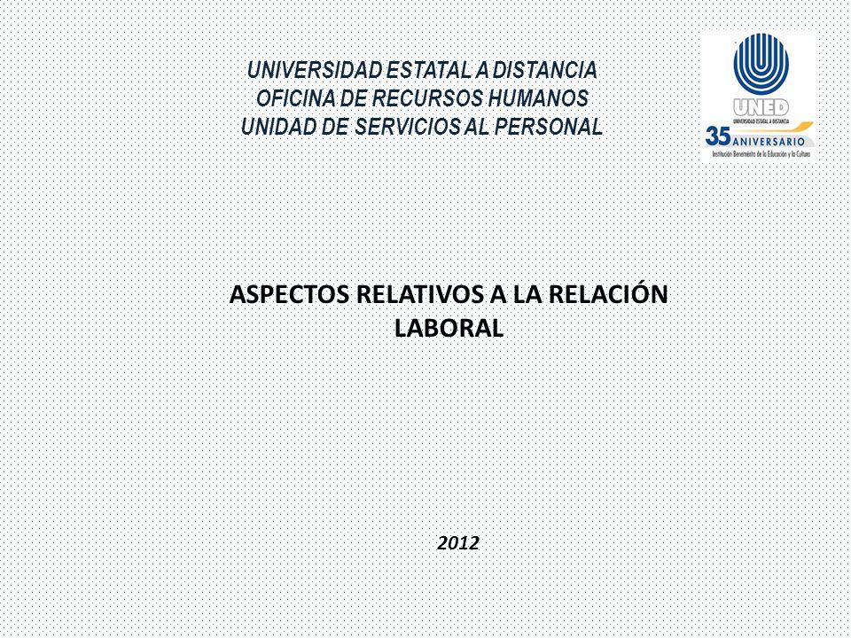 UNIVERSIDAD ESTATAL A DISTANCIA OFICINA DE RECURSOS HUMANOS UNIDAD DE SERVICIOS AL PERSONAL ASPECTOS RELATIVOS A LA RELACIÓN LABORAL 2012