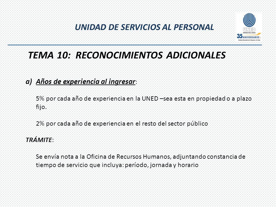 UNIDAD DE SERVICIOS AL PERSONAL TEMA 10: RECONOCIMIENTOS ADICIONALES a)Años de experiencia al ingresar : 5% por cada año de experiencia en la UNED –sea esta en propiedad o a plazo fijo.
