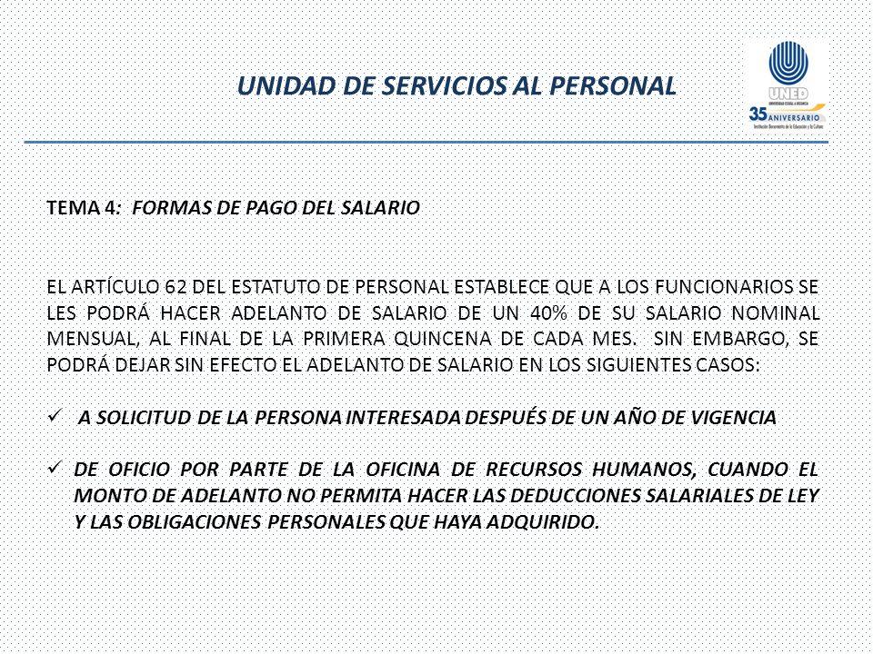 UNIDAD DE SERVICIOS AL PERSONAL TEMA 4: FORMAS DE PAGO DEL SALARIO EL ARTÍCULO 62 DEL ESTATUTO DE PERSONAL ESTABLECE QUE A LOS FUNCIONARIOS SE LES PODRÁ HACER ADELANTO DE SALARIO DE UN 40% DE SU SALARIO NOMINAL MENSUAL, AL FINAL DE LA PRIMERA QUINCENA DE CADA MES.