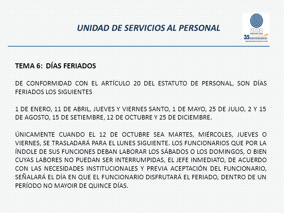 UNIDAD DE SERVICIOS AL PERSONAL TEMA 6: DÍAS FERIADOS DE CONFORMIDAD CON EL ARTÍCULO 20 DEL ESTATUTO DE PERSONAL, SON DÍAS FERIADOS LOS SIGUIENTES 1 DE ENERO, 11 DE ABRIL, JUEVES Y VIERNES SANTO, 1 DE MAYO, 25 DE JULIO, 2 Y 15 DE AGOSTO, 15 DE SETIEMBRE, 12 DE OCTUBRE Y 25 DE DICIEMBRE.