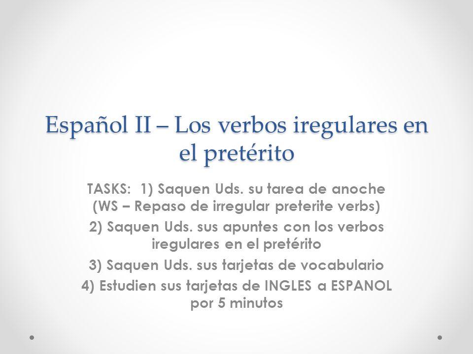 Español II – Los verbos iregulares en el pretérito TASKS: 1) Saquen Uds. su tarea de anoche (WS – Repaso de irregular preterite verbs) 2) Saquen Uds.