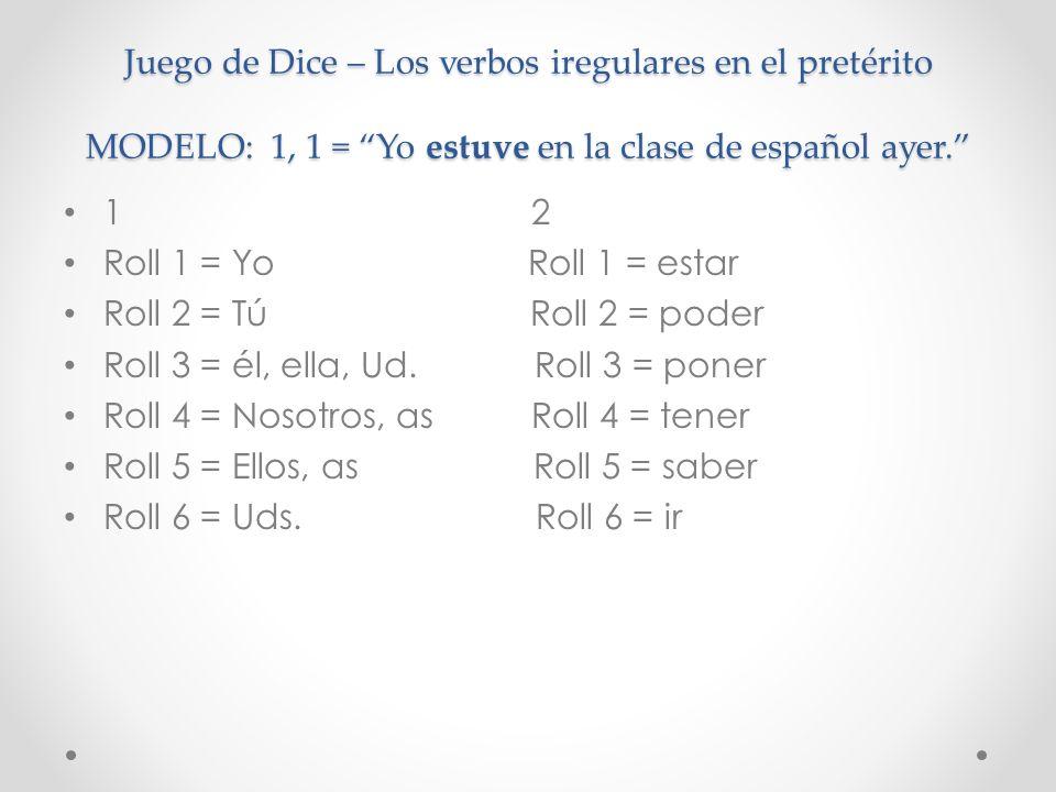 Juego de Dice – Los verbos iregulares en el pretérito MODELO: 1, 1 = Yo estuve en la clase de español ayer. 1 2 Roll 1 = Yo Roll 1 = estar Roll 2 = Tú