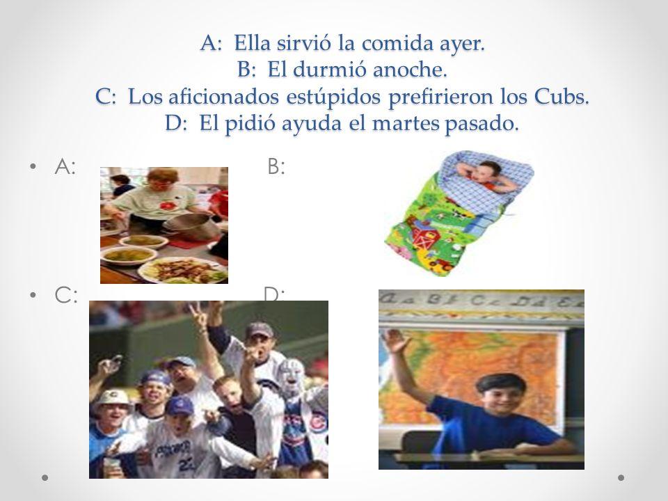 A: Ella sirvió la comida ayer. B: El durmió anoche. C: Los aficionados estúpidos prefirieron los Cubs. D: El pidió ayuda el martes pasado. A: B: C: D: