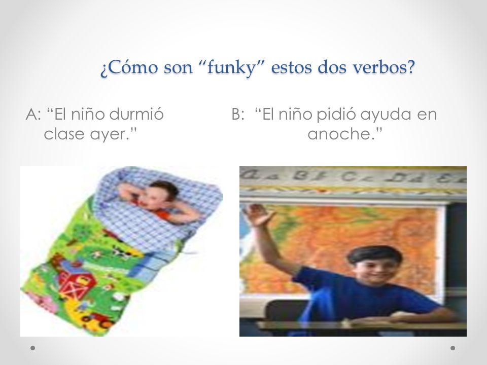 ¿Cómo son funky estos dos verbos? ¿Cómo son funky estos dos verbos? A: El niño durmió B: El niño pidió ayuda en clase ayer. anoche.