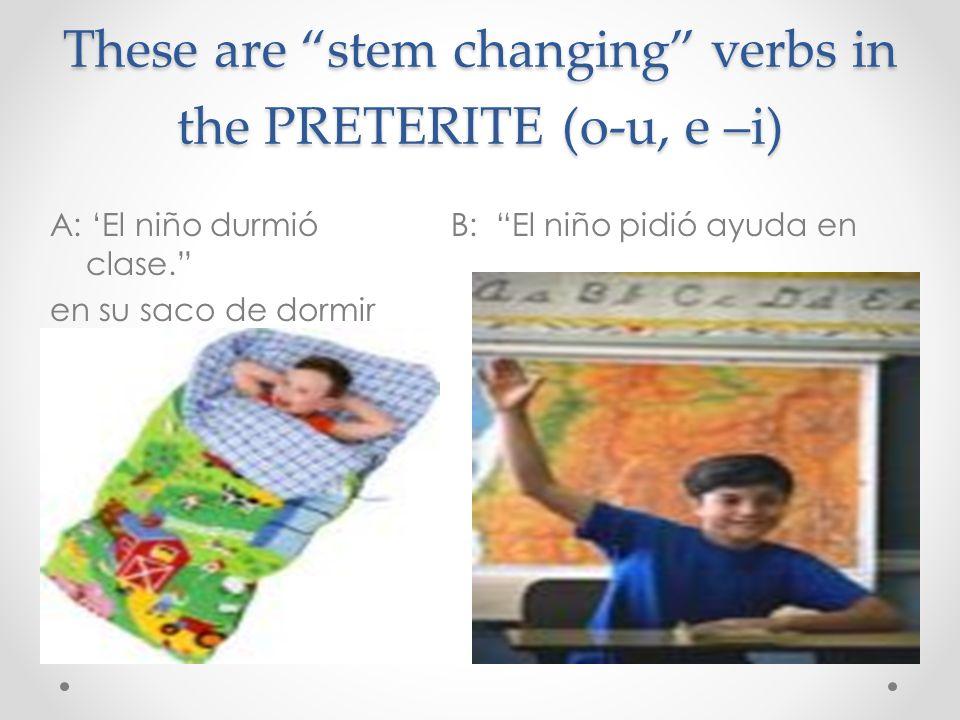 These are stem changing verbs in the PRETERITE (o-u, e –i) A: El niño durmió B: El niño pidió ayuda en clase. en su saco de dormir