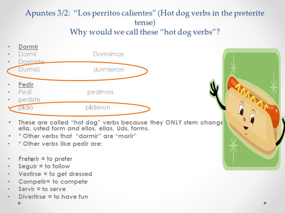 Apuntes 3/2: Los perritos calientes (Hot dog verbs in the preterite tense) Why would we call these hot dog verbs? Dormir Dormí Dormimos Dormiste Durmi