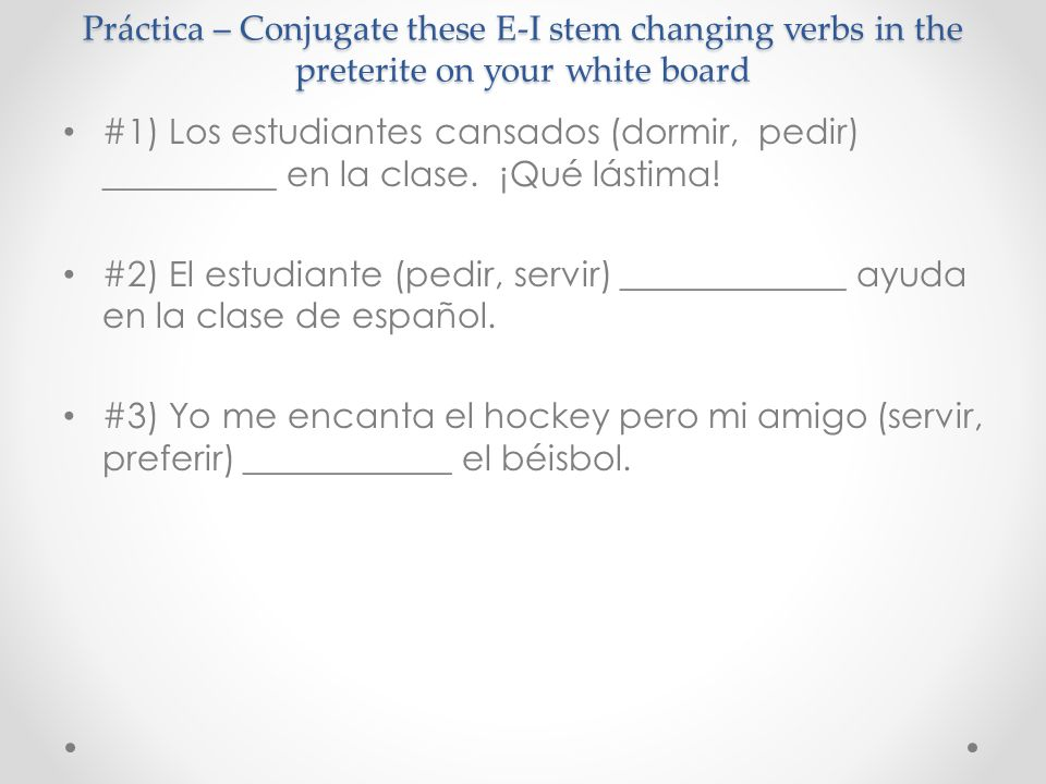 Práctica – Conjugate these E-I stem changing verbs in the preterite on your white board #1) Los estudiantes cansados (dormir, pedir) __________ en la clase.