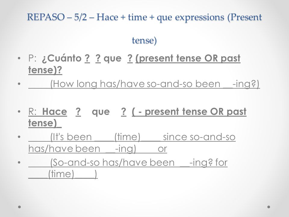 REPASO – 5/2 – Hace + time + que expressions (Present tense) P: ¿Cuánto ? ? que ? (present tense OR past tense)? (How long has/have so-and-so been __-
