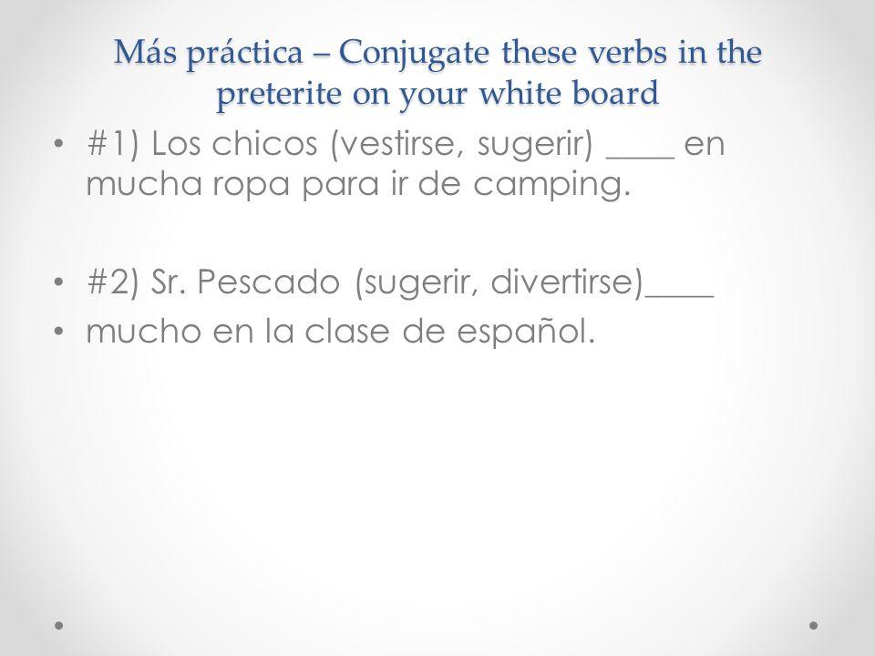 Más práctica – Conjugate these verbs in the preterite on your white board #1) Los chicos (vestirse, sugerir) ____ en mucha ropa para ir de camping. #2