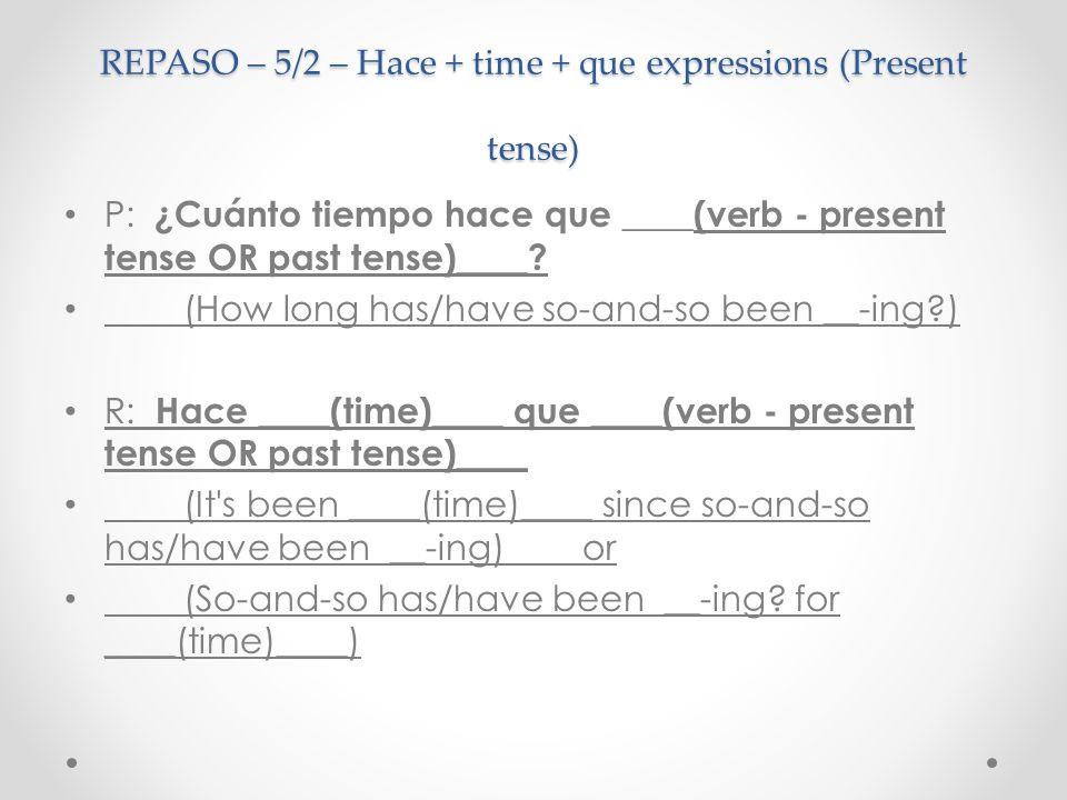 REPASO – 5/2 – Hace + time + que expressions (Present tense) P: ¿Cuánto tiempo hace que ____(verb - present tense OR past tense)____? (How long has/ha