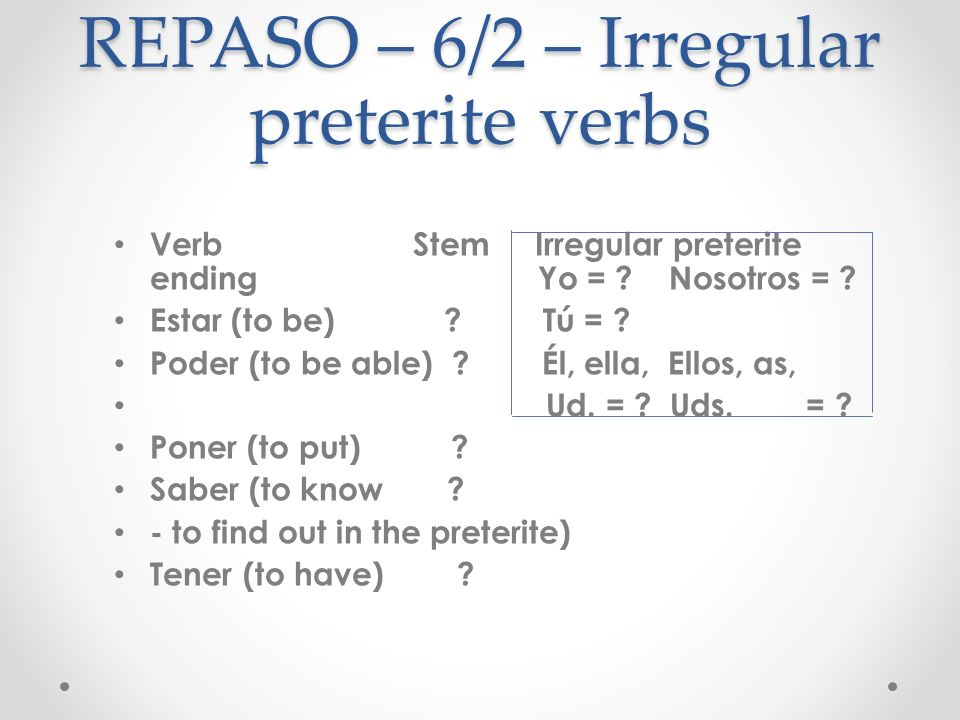REPASO – 6/2 – Irregular preterite verbs Verb Stem Irregular preterite ending Estar (to be) estuv- - e - imos Poder (to be able) pud- -iste Poner (to put) pus- - o - ieron Saber (to know sup- - to find out in the preterite) Tener (to have) tuv-