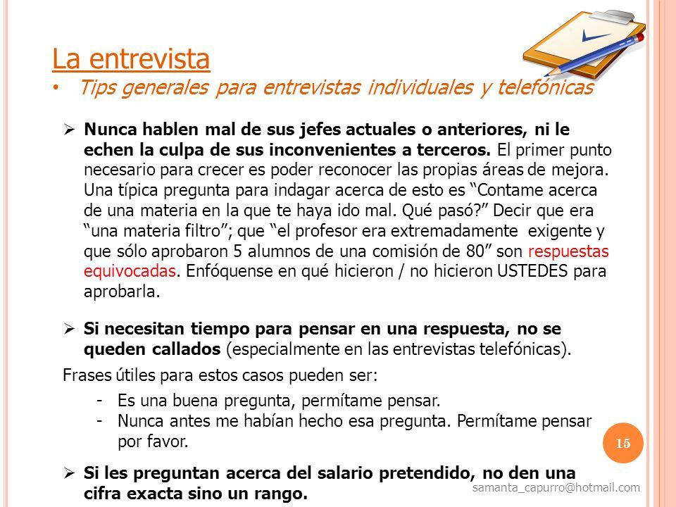 15 samanta_capurro@hotmail.com La entrevista Tips generales para entrevistas individuales y telefónicas Nunca hablen mal de sus jefes actuales o anter