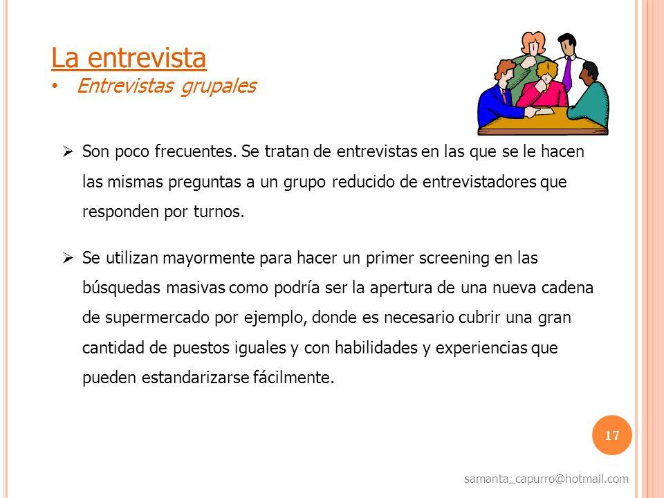 17 samanta_capurro@hotmail.com La entrevista Entrevistas grupales Son poco frecuentes. Se tratan de entrevistas en las que se le hacen las mismas preg