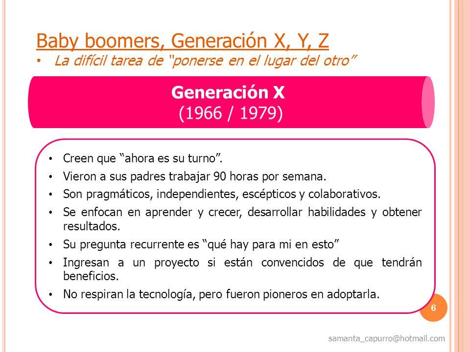 7 samanta_capurro@hotmail.com Baby boomers, Generación X, Y, Z La difícil tarea de ponerse en el lugar del otro Generación Y Millenium / Generación Google- (1980 / 1993) No se sienten elegidos para un trabajo, sino que eligen el trabajo qué quieren hacer.