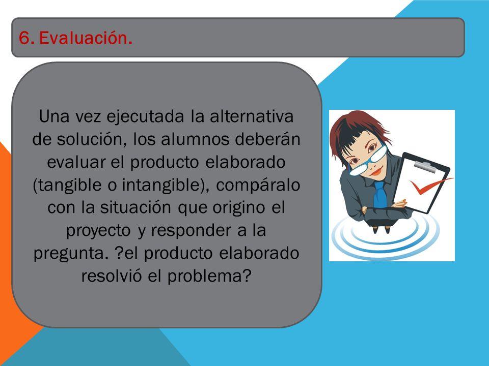 Una vez ejecutada la alternativa de solución, los alumnos deberán evaluar el producto elaborado (tangible o intangible), compáralo con la situación qu