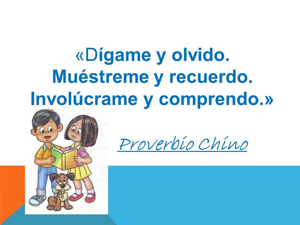 «Dígame y olvido. Muéstreme y recuerdo. Involúcrame y comprendo.» Proverbio Chino
