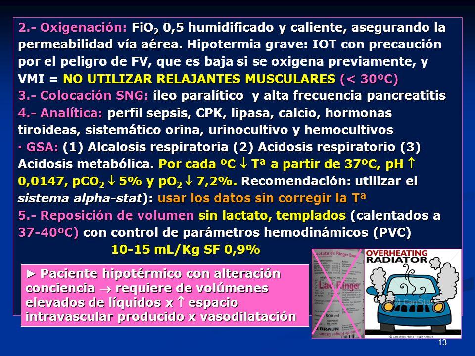 13 2.- Oxigenación: FiO 2 0,5 humidificado y caliente, asegurando la permeabilidad vía aérea. H permeabilidad vía aérea. Hipotermia grave: IOT con pre