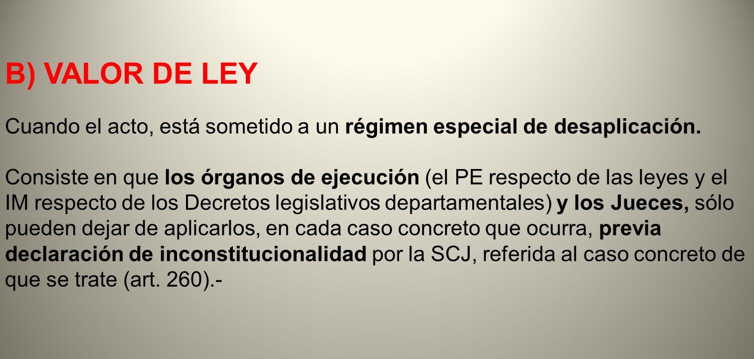 B) VALOR DE LEY Cuando el acto, está sometido a un régimen especial de desaplicación. Consiste en que los órganos de ejecución (el PE respecto de las