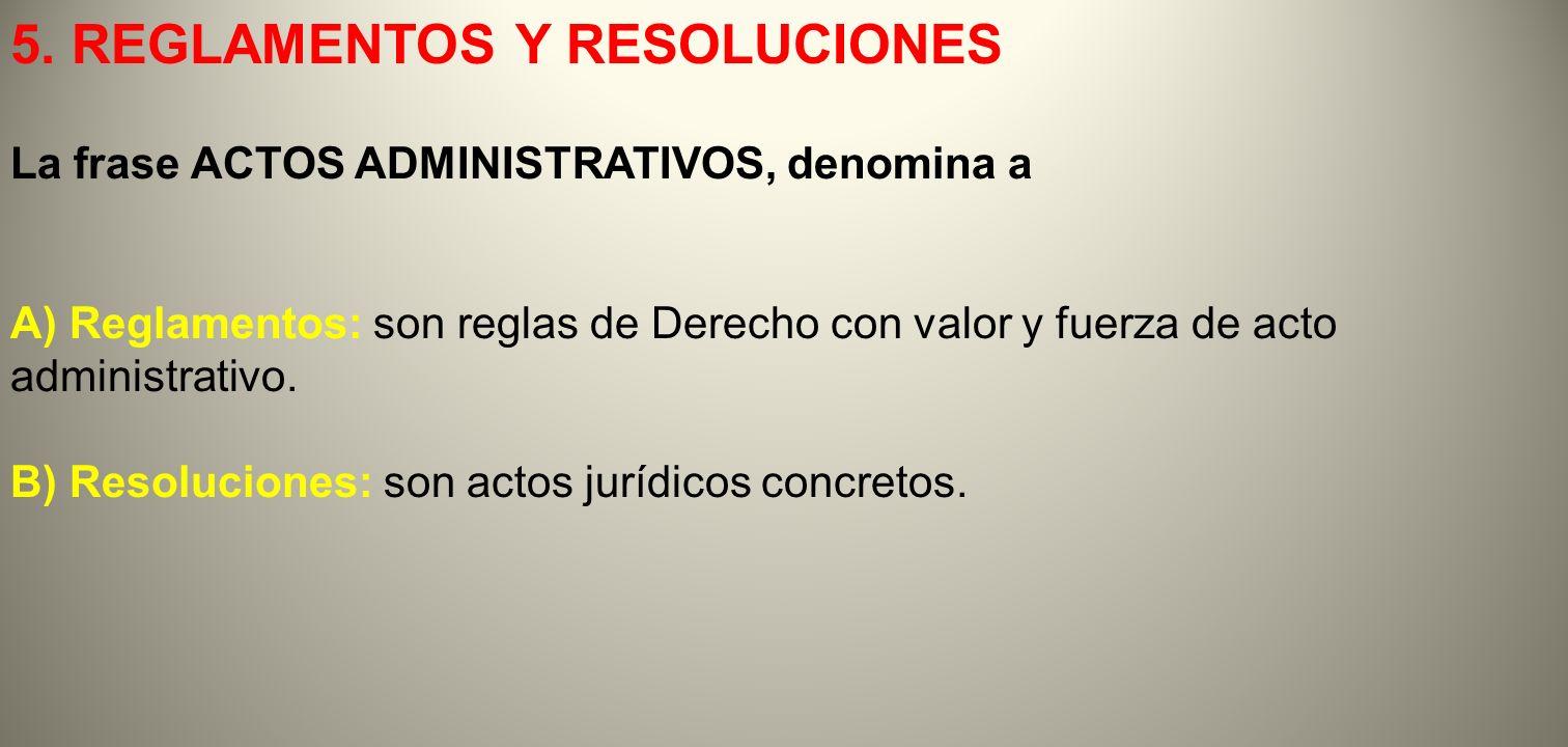 5. REGLAMENTOS Y RESOLUCIONES La frase ACTOS ADMINISTRATIVOS, denomina a A) Reglamentos: son reglas de Derecho con valor y fuerza de acto administrati