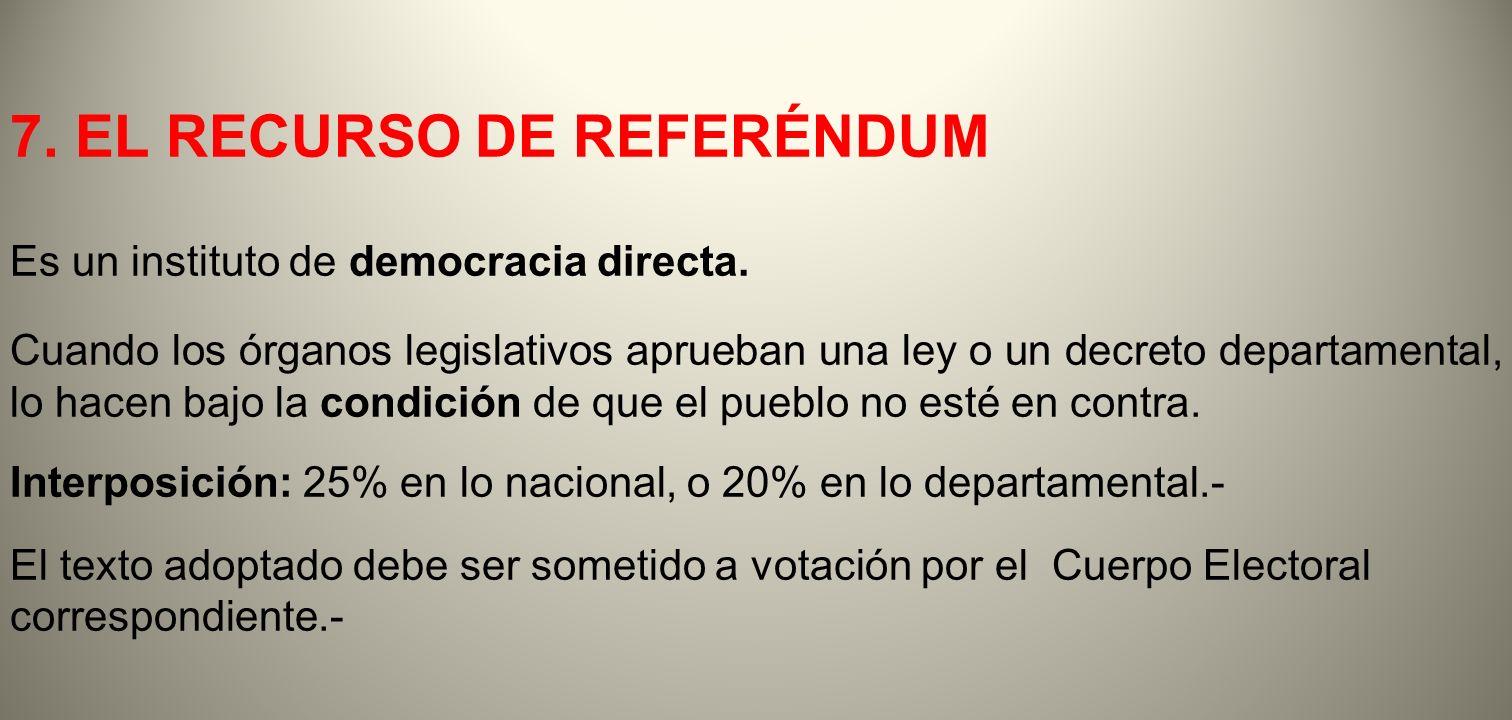 7. EL RECURSO DE REFERÉNDUM Es un instituto de democracia directa. Cuando los órganos legislativos aprueban una ley o un decreto departamental, lo hac