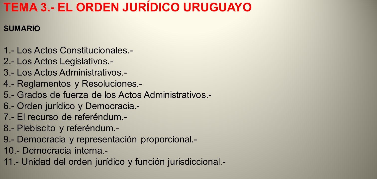 TEMA 3.- EL ORDEN JURÍDICO URUGUAYO SUMARIO 1.- Los Actos Constitucionales.- 2.- Los Actos Legislativos.- 3.- Los Actos Administrativos.- 4.- Reglamen
