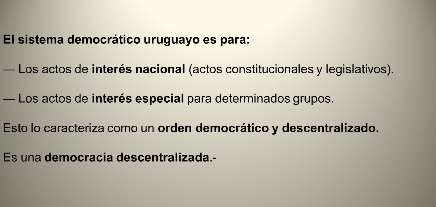 El sistema democrático uruguayo es para: Los actos de interés nacional (actos constitucionales y legislativos). Los actos de interés especial para det