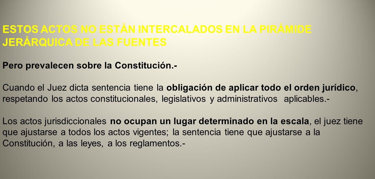 ESTOS ACTOS NO ESTÁN INTERCALADOS EN LA PIRÁMIDE JERÁRQUICA DE LAS FUENTES Pero prevalecen sobre la Constitución.- Cuando el Juez dicta sentencia tien
