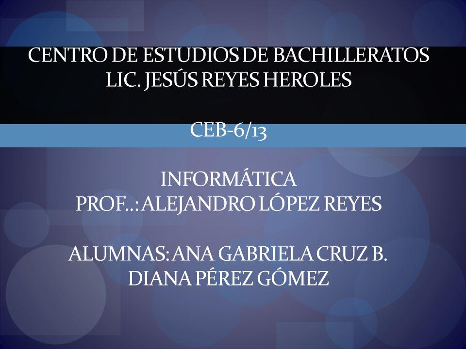 CENTRO DE ESTUDIOS DE BACHILLERATOS LIC. JESÚS REYES HEROLES CEB-6/13 INFORMÁTICA PROF..: ALEJANDRO LÓPEZ REYES ALUMNAS: ANA GABRIELA CRUZ B. DIANA PÉ