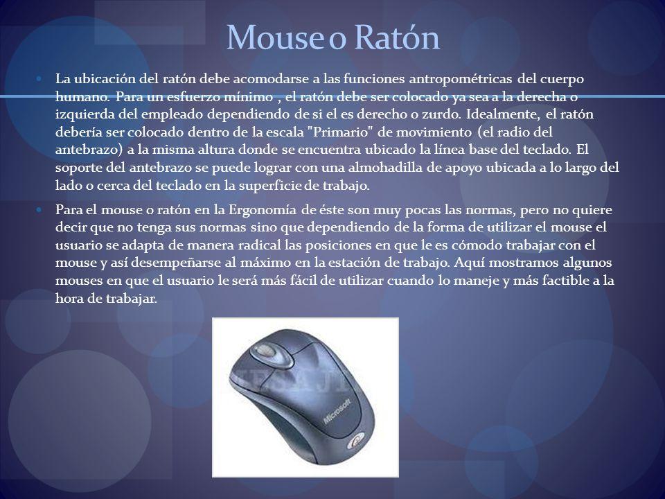 Mouse o Ratón La ubicación del ratón debe acomodarse a las funciones antropométricas del cuerpo humano. Para un esfuerzo mínimo, el ratón debe ser col