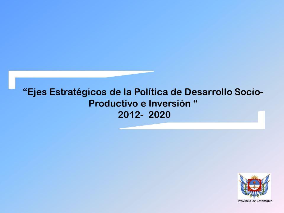 Ejes Estratégicos de la Política de Desarrollo Socio- Productivo e Inversión 2012- 2020 Provincia de Catamarca
