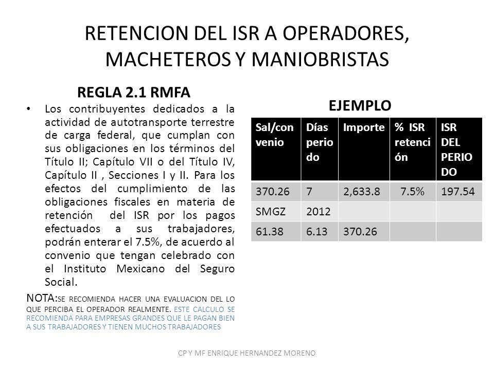 RETENCION DEL ISR A OPERADORES, MACHETEROS Y MANIOBRISTAS REGLA 2.1 RMFA Los contribuyentes dedicados a la actividad de autotransporte terrestre de ca