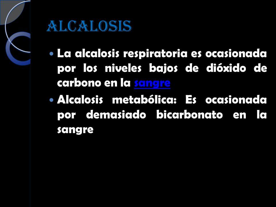 ALCALOSIS La alcalosis respiratoria es ocasionada por los niveles bajos de dióxido de carbono en la sangresangre Alcalosis metabólica: Es ocasionada p