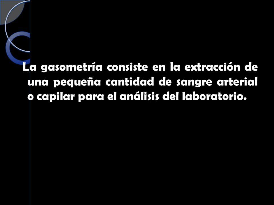 La gasometría consiste en la extracción de una pequeña cantidad de sangre arterial o capilar para el análisis del laboratorio.