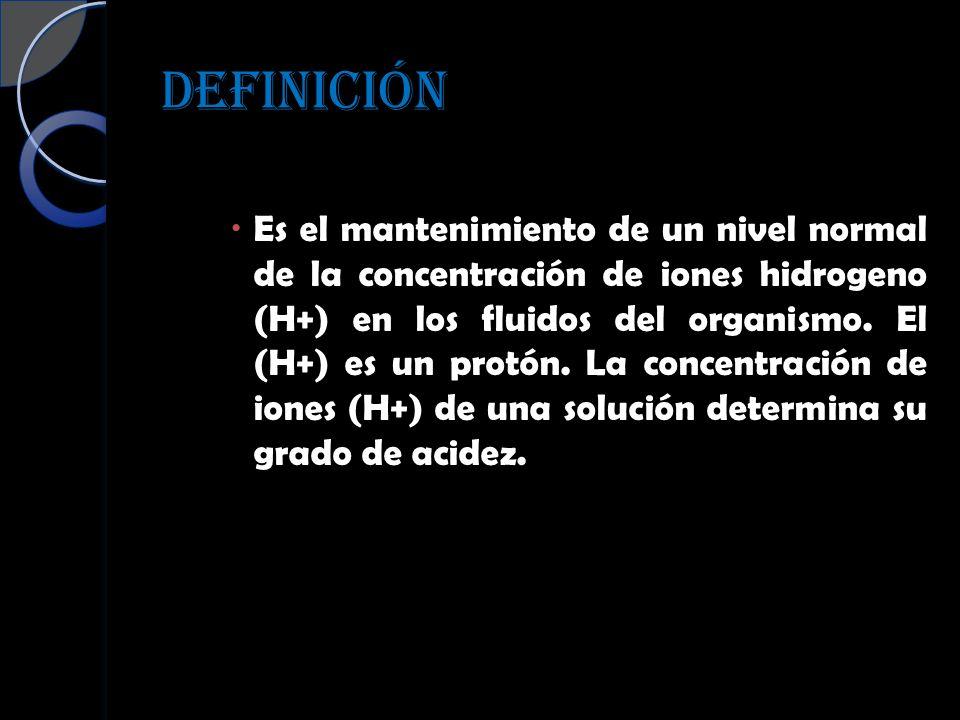 DEFINICIÓN Es el mantenimiento de un nivel normal de la concentración de iones hidrogeno (H+) en los fluidos del organismo. El (H+) es un protón. La c