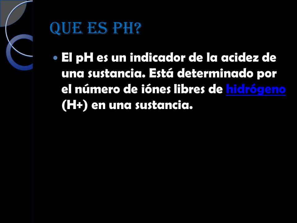QUE ES PH? El pH es un indicador de la acidez de una sustancia. Está determinado por el número de iónes libres de hidrógeno (H+) en una sustancia.hidr