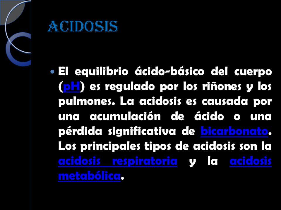 ACIDOSIS El equilibrio ácido-básico del cuerpo (pH) es regulado por los riñones y los pulmones. La acidosis es causada por una acumulación de ácido o