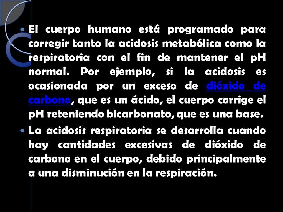 El cuerpo humano está programado para corregir tanto la acidosis metabólica como la respiratoria con el fin de mantener el pH normal. Por ejemplo, si