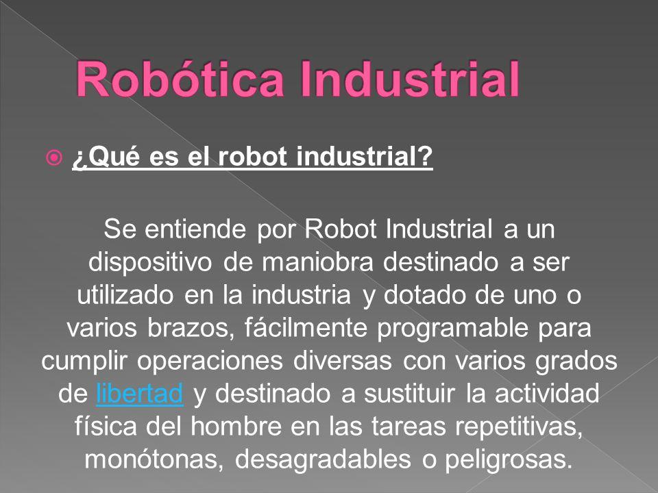 ¿Qué es el robot industrial? Se entiende por Robot Industrial a un dispositivo de maniobra destinado a ser utilizado en la industria y dotado de uno o