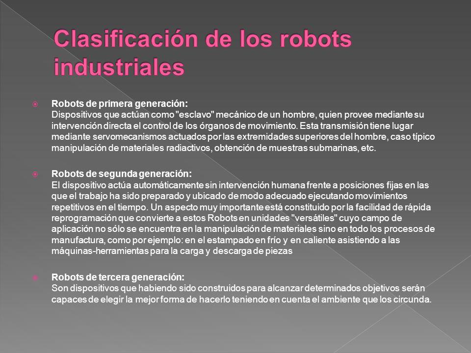 Robots de primera generación: Dispositivos que actúan como esclavo mecánico de un hombre, quien provee mediante su intervención directa el control de los órganos de movimiento.