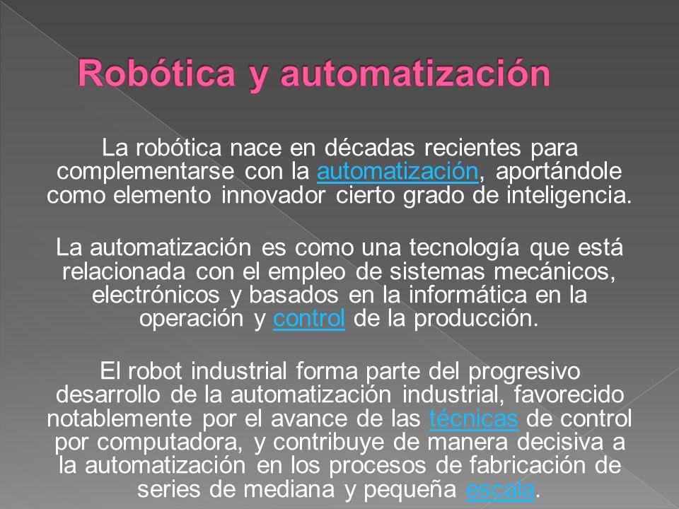 La robótica nace en décadas recientes para complementarse con la automatización, aportándole como elemento innovador cierto grado de inteligencia.automatización La automatización es como una tecnología que está relacionada con el empleo de sistemas mecánicos, electrónicos y basados en la informática en la operación y control de la producción.control El robot industrial forma parte del progresivo desarrollo de la automatización industrial, favorecido notablemente por el avance de las técnicas de control por computadora, y contribuye de manera decisiva a la automatización en los procesos de fabricación de series de mediana y pequeña escala.técnicasescala