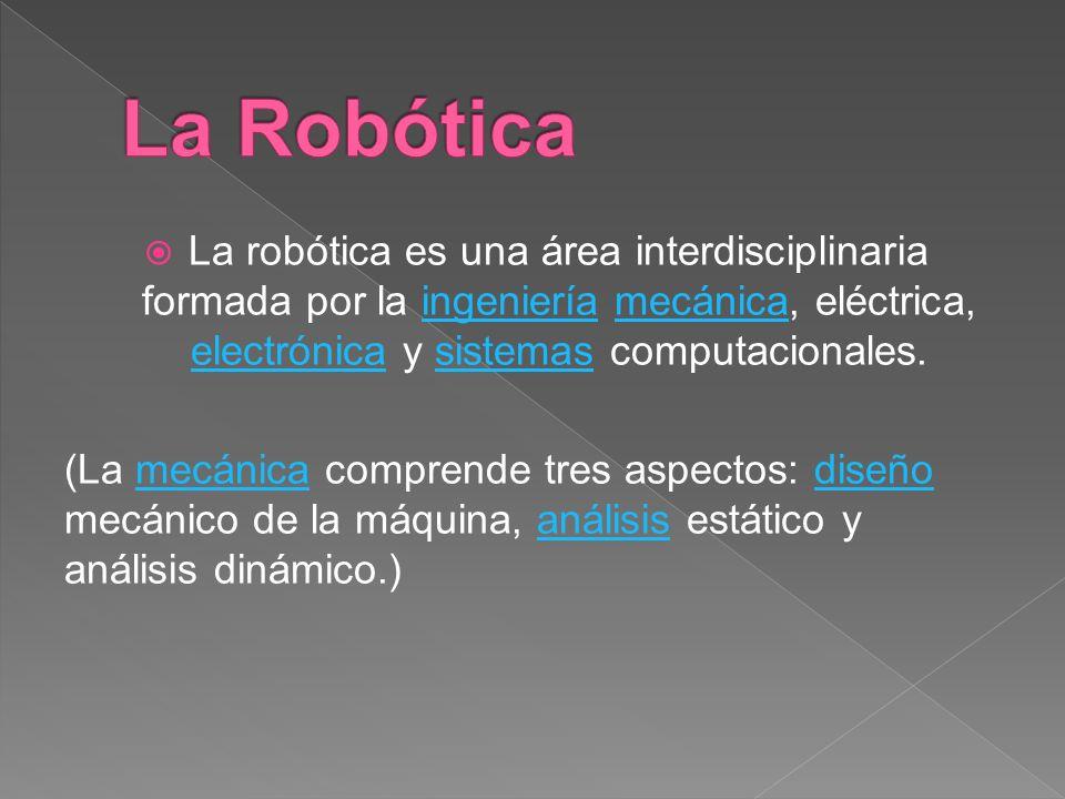 La robótica es una área interdisciplinaria formada por la ingeniería mecánica, eléctrica, electrónica y sistemas computacionales.ingenieríamecánica el