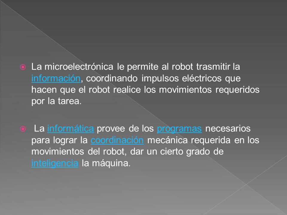 La microelectrónica le permite al robot trasmitir la información, coordinando impulsos eléctricos que hacen que el robot realice los movimientos requeridos por la tarea.